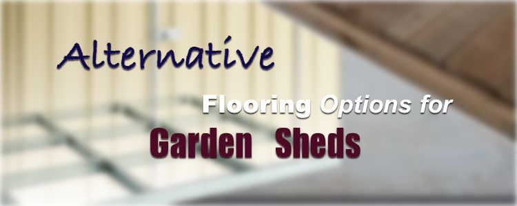 Alternative Flooring Options for Garden Sheds
