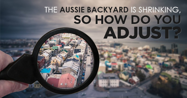 The Aussie Backyard is Shrinking, So How do You Adjust?
